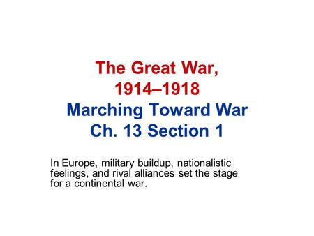 The Great War, 1914–1918 Marching Toward War Ch. 13 Section 1 In Europe, military buildup, nationalistic feelings, and rival alliances set the stage for.