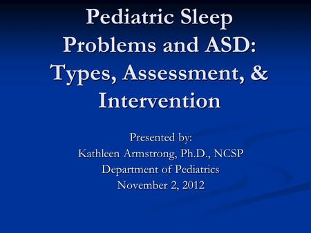 Pediatric Sleep Problems and ASD: Types, Assessment, & Intervention Presented by: Kathleen Armstrong, Ph.D., NCSP Department of Pediatrics November 2,