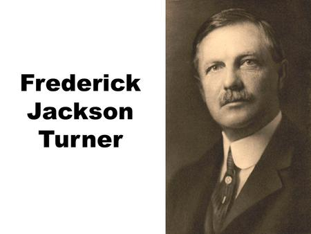 Frederick Jackson Turner. Frederick Jackson Turner, The Significance of the Frontier in American History (1873) AMERICAN HISTORY IN A LARGE DEGREE HAS.