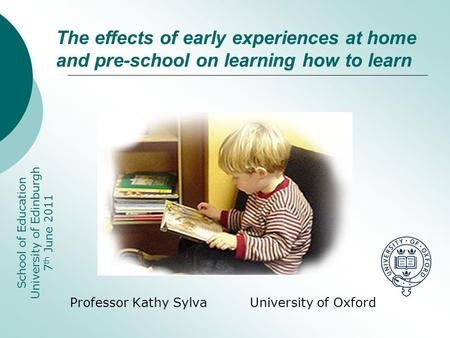 Professor Kathy Sylva University of Oxford School of Education University of Edinburgh 7 th June 2011 The effects of early experiences at home and pre-school.