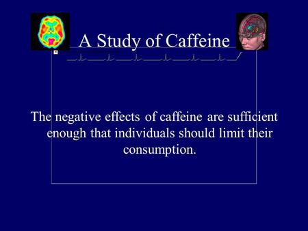 A Study of Caffeine The negative effects of caffeine are sufficient enough that individuals should limit their consumption.