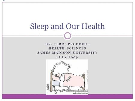 DR. TERRI PRODOEHL HEALTH SCIENCES JAMES MADISON UNIVERSITY JULY 2009 Sleep and Our Health.