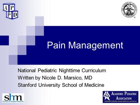 Pain Management National Pediatric Nighttime Curriculum Written by Nicole D. Marsico, MD Stanford University School of Medicine.