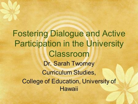 Fostering Dialogue and Active Participation in the University Classroom Dr. Sarah Twomey Curriculum Studies, College of Education, University of Hawaii.