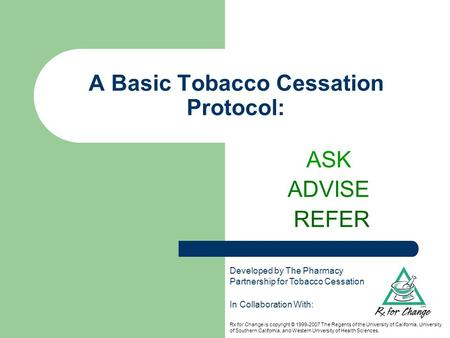 A Basic Tobacco Cessation Protocol: ASK ADVISE REFER In Collaboration With: Rx for Change is copyright © 1999-2007 The Regents of the University of California,