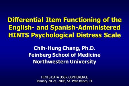 Differential Item Functioning of the English- and Spanish-Administered HINTS Psychological Distress Scale Chih-Hung Chang, Ph.D. Feinberg School of Medicine.