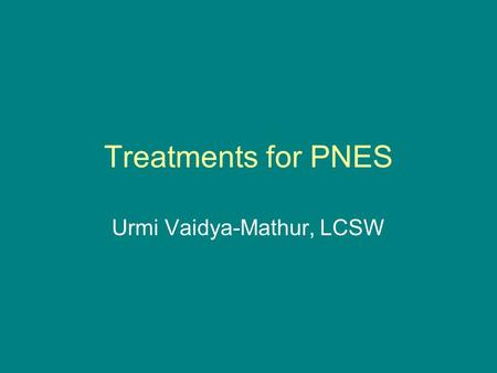 Treatments for PNES Urmi Vaidya-Mathur, LCSW. Topics that we will cover 1.Anxiety 2.Depression 3.Treatment the symptoms of anxiety and depression.