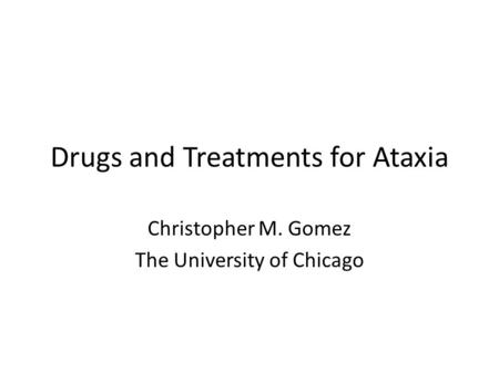 Drugs and Treatments for Ataxia Christopher M. Gomez The University of Chicago.