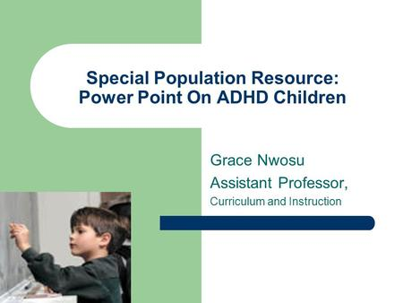 Special Population Resource: Power Point On ADHD Children Grace Nwosu Assistant Professor, Curriculum and Instruction.