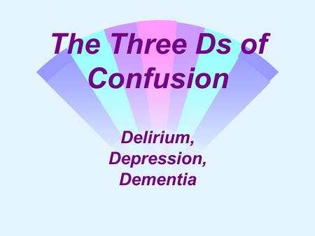 The Three Ds of Confusion Delirium, Depression, Dementia.