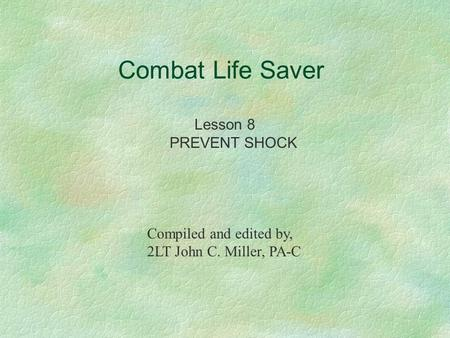 Combat Life Saver Lesson 8 PREVENT SHOCK Compiled and edited by, 2LT John C. Miller, PA-C.