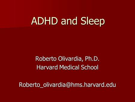 ADHD and Sleep Roberto Olivardia, Ph.D. Harvard Medical School