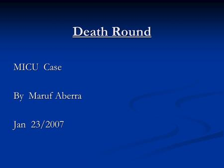 Death Round MICU Case By Maruf Aberra Jan 23/2007.