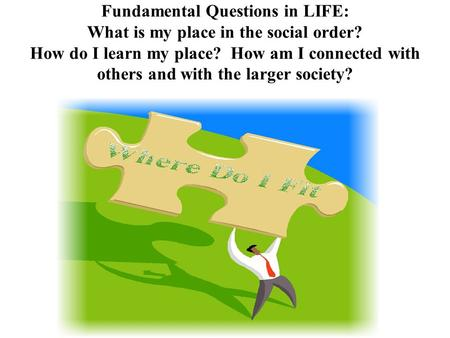 Fundamental Questions in LIFE: What is my place in the social order? How do I learn my place? How am I connected with others and with the larger society?