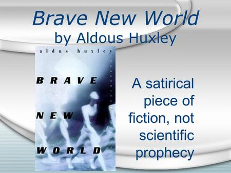 Brave New World by Aldous Huxley A satirical piece of fiction, not scientific prophecy.