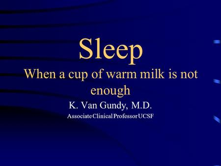 Sleep When a cup of warm milk is not enough K. Van Gundy, M.D. Associate Clinical Professor UCSF.