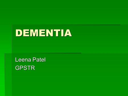 DEMENTIA Leena Patel GPSTR. Overview  Causes of dementia  Differential diagnosis  Dementia and QOF.