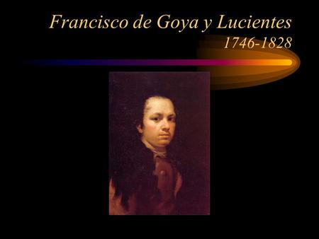 Francisco de Goya y Lucientes 1746-1828. Goya created About 500 oil paintings 280 lithographs and etchings (and he used the most modern methods) Nearly.