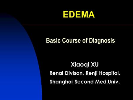 EDEMA Xiaoqi XU Renal Divison, Renji Hospital, Shanghai Second Med.Univ. Basic Course of Diagnosis.