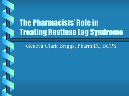 The Pharmacists' Role in Treating Restless Leg Syndrome Geneva Clark Briggs, Pharm.D., BCPS.
