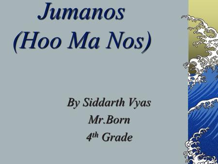 Jumanos (Hoo Ma Nos) By Siddarth Vyas Mr.Born 4 th Grade.
