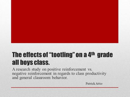 "The effects of ""tootling"" on a 4 th grade all boys class. A research study on positive reinforcement vs. negative reinforcement in regards to class productivity."