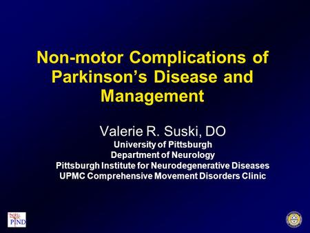 Non-motor Complications of Parkinson's Disease and Management Valerie R. Suski, DO University of Pittsburgh Department of Neurology Pittsburgh Institute.