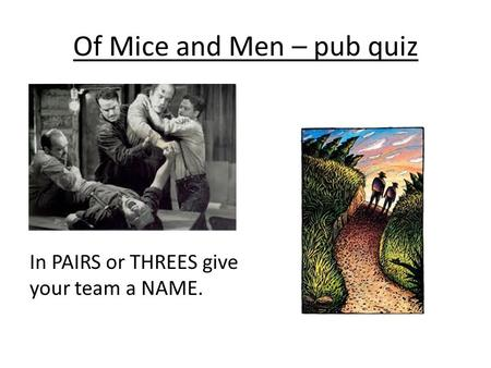 Of Mice and Men – pub quiz In PAIRS or THREES give your team a NAME.