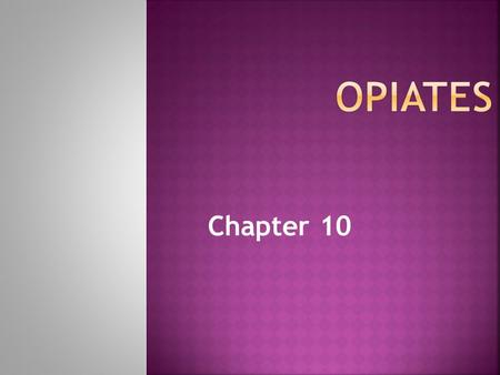 "Chapter 10. Opiates  alkaloids found in the opium poppy (Papaver somniferum)  [Gk. opion = ""poppy juice""] Opioids  compounds with opiate-like actions,"