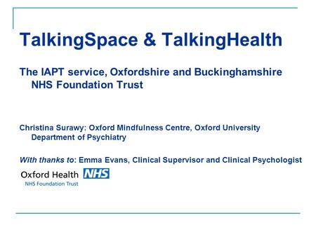 TalkingSpace & TalkingHealth The IAPT service, Oxfordshire and Buckinghamshire NHS Foundation Trust Christina Surawy: Oxford Mindfulness Centre, Oxford.