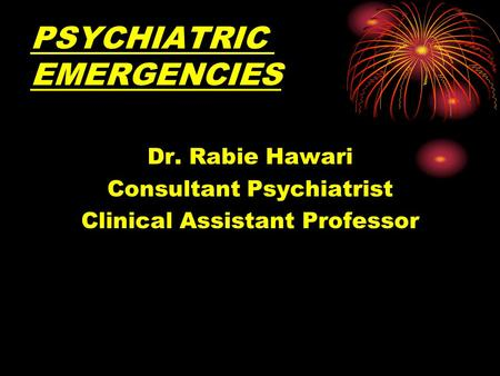 PSYCHIATRIC EMERGENCIES Dr. Rabie Hawari Consultant Psychiatrist Clinical Assistant Professor.
