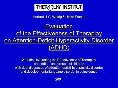 Herbert H.G. Wettig & Ulrike Franke Evaluation of the Effectiveness of Theraplay on Attention-Deficit-Hyperactivity Disorder (ADHD) 2 studies evaluating.