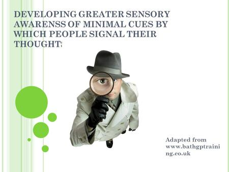 DEVELOPING GREATER SENSORY AWARENSS OF MINIMAL CUES BY WHICH PEOPLE SIGNAL THEIR THOUGHTS AND FEELINGS Adapted from www.bathgptraini ng.co.uk.