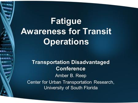 Fatigue Awareness for Transit Operations Transportation Disadvantaged Conference Amber B. Reep Center for Urban Transportation Research, University of.
