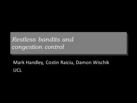 Restless bandits and congestion control Mark Handley, Costin Raiciu, Damon Wischik UCL.