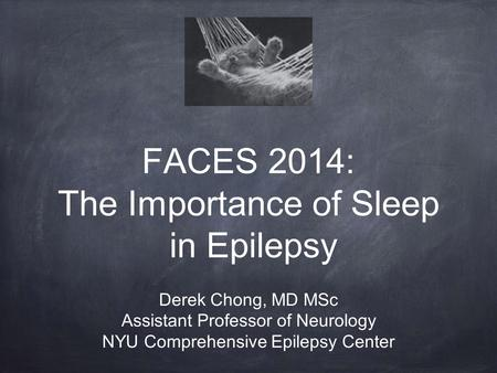 FACES 2014: The Importance of Sleep in Epilepsy Derek Chong, MD MSc Assistant Professor of Neurology NYU Comprehensive Epilepsy Center.