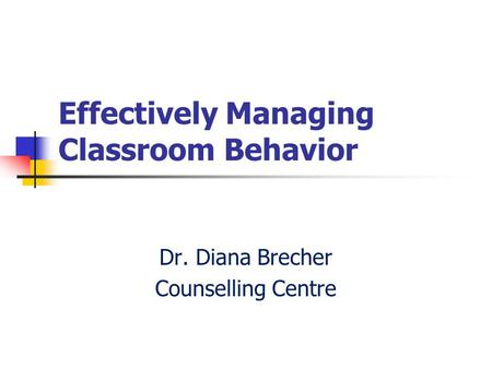 Effectively Managing Classroom Behavior Dr. Diana Brecher Counselling Centre.