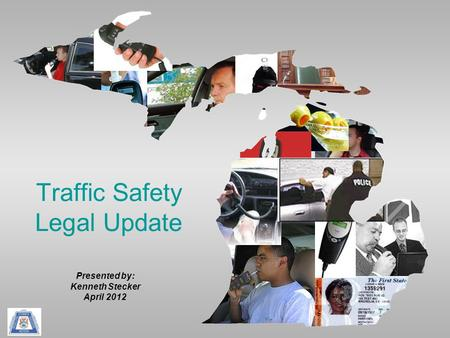 Traffic Safety Legal Update Presented by: Kenneth Stecker April 2012.