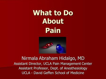 What to Do About Pain Nirmala Abraham Hidalgo, MD Assistant Director, UCLA Pain Management Center Assistant Professor, Dept. of Anesthesiology UCLA - David.