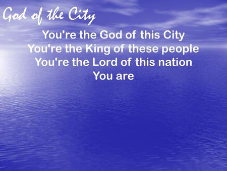 God of the City You're the God of this City You're the King of these people You're the Lord of this nation You are.