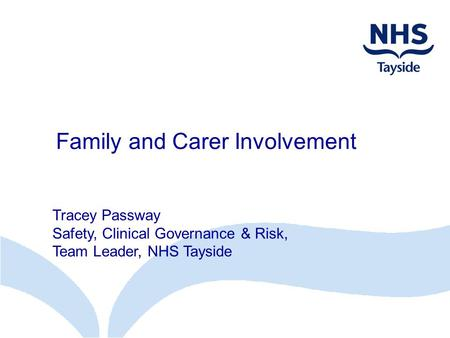 Family and Carer Involvement Tracey Passway Safety, Clinical Governance & Risk, Team Leader, NHS Tayside.