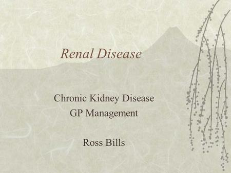 Renal Disease Chronic Kidney Disease GP Management Ross Bills.