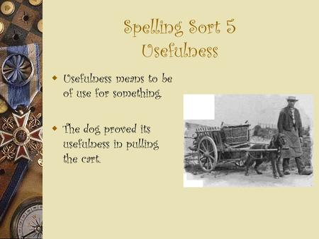 Spelling Sort 5 Usefulness  Usefulness means to be of use for something.  The dog proved its usefulness in pulling the cart.