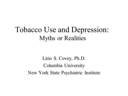 Tobacco Use and Depression: Myths or Realities Lirio S. Covey, Ph.D. Columbia University New York State Psychiatric Institute.
