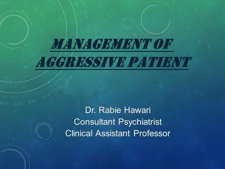 MANAGEMENT OF AGGRESSIVE PATIENT Dr. Rabie Hawari Consultant Psychiatrist Clinical Assistant Professor.