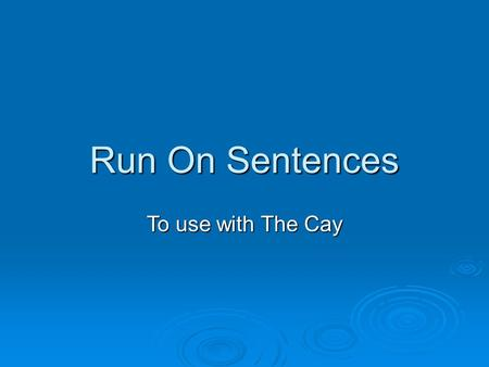 Run On Sentences To use with The Cay. A run-on sentence is two or more sentences that are incorrectly written as one sentence. The length of the sentence.