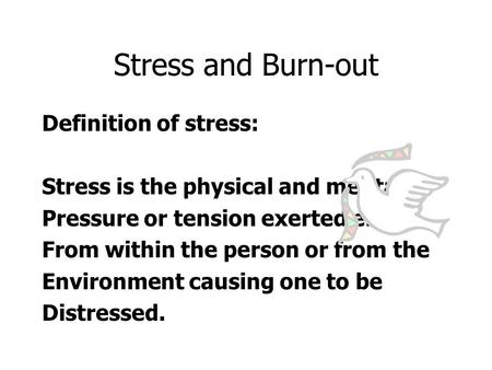 Stress and Burn-out Definition of stress: Stress is the physical and mental Pressure or tension exerted either From within the person or from the Environment.