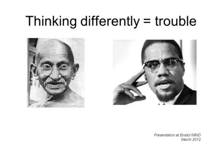 Thinking differently = trouble Presentation at Bristol MIND March 2012.