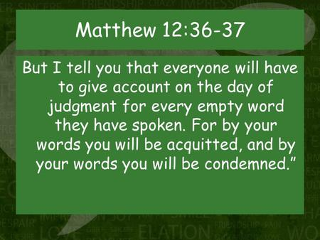 Matthew 12:36-37 But I tell you that everyone will have to give account on the day of judgment for every empty word they have spoken. For by your words.