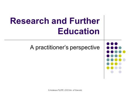 G.Anderson TLCFE (CCC/Uni of Warwick) Research and Further Education A practitioner's perspective.